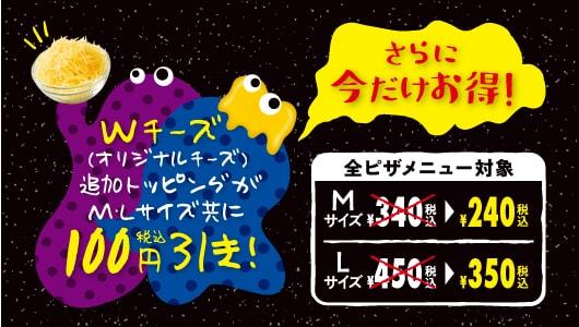 今だけキャンペーンにつきWチーズの追加トッピングが100円引き!